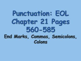 Punctuation: EOL Chapter 21 Pages 560-585 End Marks, Commas, Semicolons, Colons