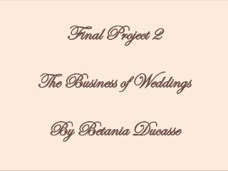 Final Project 2 The Business of Weddings By Betania Ducasse