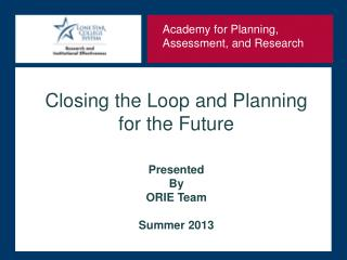 Closing the Loop and Planning for the Future Presented  By ORIE Team Summer 2013
