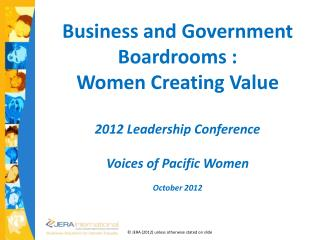 Business  and Government  Boardrooms : Women  C reating  V alue 2012 Leadership Conference Voices of Pacific Women Octo