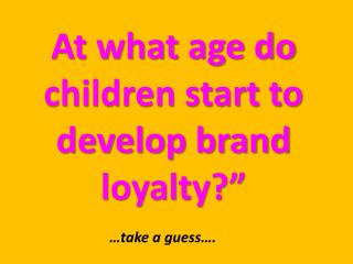 At what age do children start to develop brand loyalty?""