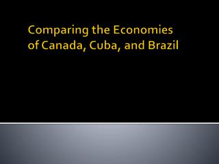 Comparing  the  Economies  of Canada, Cuba, and Brazil