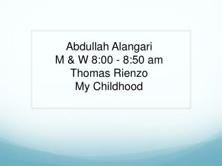 Abdullah Alangari M  &  W  8 : 00  - 8 : 50 am Thomas  Rienzo My Childhood