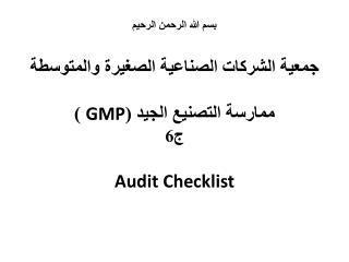 بسم الله الرحمن الرحيم جمعية الشركات الصناعية الصغيرة والمتوسطة ممارسة التصنيع الجيد ( GMP  ) ج6 Audit  Checklist