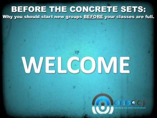 BEFORE THE CONCRETE SETS: Why you should start new groups  BEFORE  your classes are full.