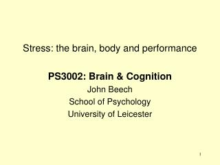 Stress: the brain, body and performance PS3002: Brain & Cognition John Beech School of Psychology University of Leicest