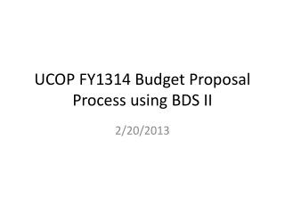 UCOP FY1314 Budget Proposal Process using BDS II