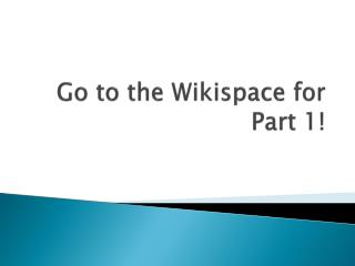 Go to the  Wikispace  for Part 1!