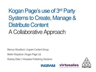 Kogan  Page's use of 3 rd  Party Systems to Create, Manage  &  Distribute Content A Collaborative Approach