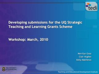 Developing submissions for the UQ Strategic Teaching and Learning Grants Scheme Workshop: March, 2010