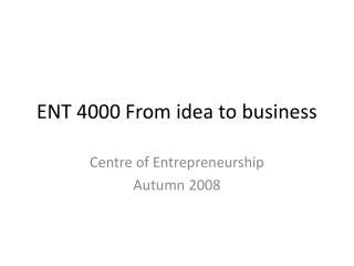 ENT 4000 From idea to business