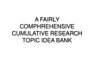 A FAIRLY COMPHREHENSIVE CUMULATIVE  RESEARCH  TOPIC IDEA BANK