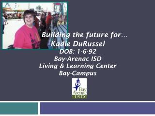 Kadie  DuRussel DOB: 1-6-92 Bay-Arenac ISD Living & Learning Center  Bay-Campus