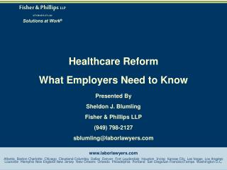 Healthcare Reform What Employers Need to Know Presented By Sheldon J. Blumling Fisher & Phillips LLP (949) 798-2127 sbl