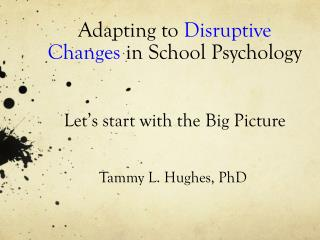 Adapting  to  Disruptive Changes  in School  Psychology Let's  start with the  Big Picture