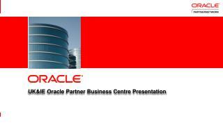 UK&IE  Oracle Partner Business  Centre Presentation