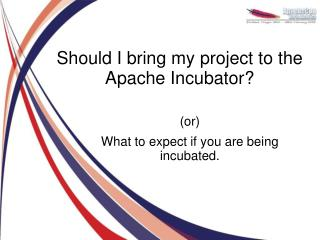 Should I bring my project to the Apache Incubator?