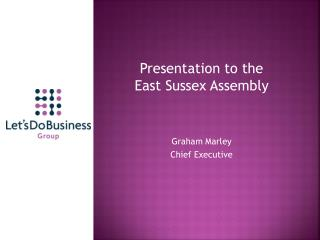 Presentation to the       East Sussex Assembly Graham Marley  Chief Executive