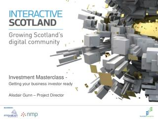Investment  Masterclass  -  Getting your business investor ready Alisdair Gunn – Project Director