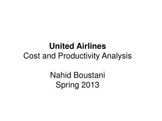United Airlines Cost and Productivity Analysis Nahid Boustani Spring 2013