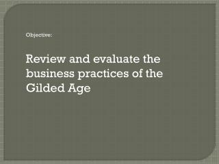 Objective: Review and evaluate the  business practices of the  Gilded Age