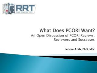 What Does PCORI Want? An Open Discussion of PCORI Reviews,  Reviewers and Successes Lenore Arab, PhD,  MSc