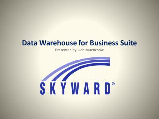 Data Warehouse for Business Suite Presented by: Deb Muenchow