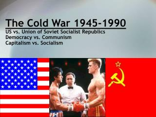 the cold war 1945-1990 us vs. union of soviet socialist republics democracy vs. communism capitalism vs. socialism