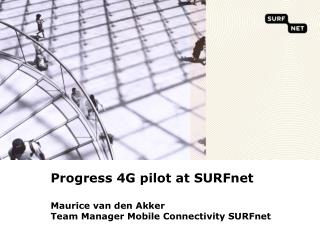 Progress 4G  pilot at SURFnet M aurice  van den  Akker Team Manager Mobile Connectivity SURFnet