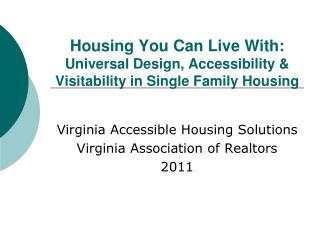 Housing You Can Live With:   Universal Design, Accessibility &  Visitability  in Single Family Housing