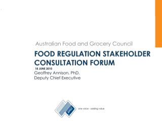 Food regulation stakeholder consultation forum  18 June 2010 Geoffrey Annison, PhD. Deputy Chief Executive