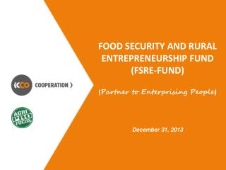 Food Security and Rural Entrepreneurship Fund (FSRE-Fund ) ( Partner to Enterprising People ) December 31,  2013