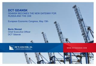 DCT GDANSK GDANSK BECOMES THE NEW GATEWAY FOR  RUSSIA AND THE CEE European Economic Congress, May 15th Boris Wenzel Chi