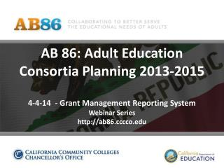 AB 86: Adult Education Consortia Planning 2013-2015 4-4-14  - Grant Management Reporting System Webinar Series http://a