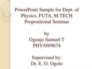 PowerPoint Sample for Dept. of Physics,  FUTA ,  M.TECH  Propositional Seminar by  Ogunjo  Samuel T PHY /09/9674 Superv