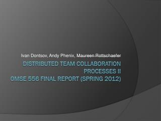 Distributed Team Collaboration Processes II OMSE 556 Final Report (SPRING 2012)