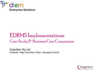 EDRMS Implementations : Case Study & Business Case Comparison iCognition  Pty  Ltd Presenter: Nigel Carruthers-Taylor,
