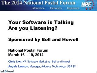 Your Software is Talking Are you Listening? Sponsored by Bell and Howell National Postal Forum March 16 – 19, 2014