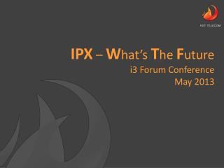 IPX  –  W hat's  T he  F uture i3 Forum Conference May 2013