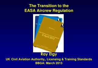 The Transition  to the  EASA  Aircrew  Regulation  Ray Elgy UK Civil  Aviation  Authority ,  Licensing  & Training Stan