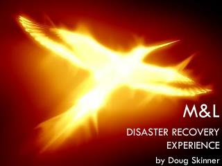 M&L DISASTER RECOVERY EXPERIENCE  by Doug Skinner
