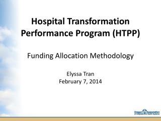 Hospital Transformation Performance Program (HTPP ) Funding Allocation Methodology Elyssa Tran February 7, 2014