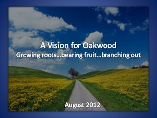 A Vision for Oakwood Growing roots…bearing fruit…branching out