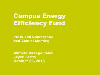 Campus Energy  Efficiency Fund PERC Fall Conference  and Annual Meeting Climate Change Panel Joyce Ferris October 29, 2