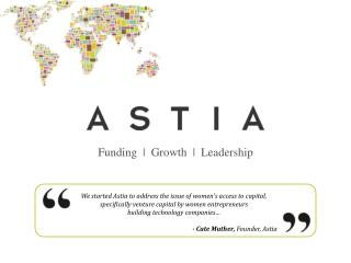 We started Astia to address the issue of women's access to capital, specifically venture capital by women entrepreneurs