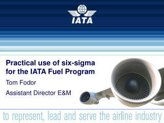 Practical use of six-sigma for the IATA Fuel Program Tom Fodor Assistant Director E&M