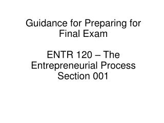 Guidance for Preparing for Final Exam  ENTR 120 – The Entrepreneurial Process Section 001