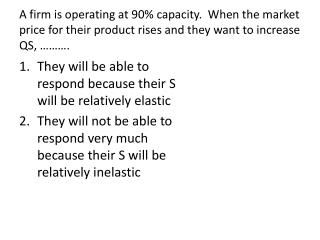 A firm is operating at 90% capacity.  When the market price for their product rises and they want to increase QS, ……….