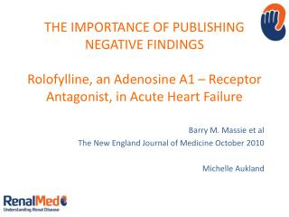 THE IMPORTANCE OF PUBLISHING NEGATIVE FINDINGS Rolofylline , an Adenosine A1 – Receptor Antagonist, in Acute Heart Fail
