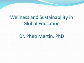 Wellness and Sustainability in Global Education Dr. Pheo Martin, PhD